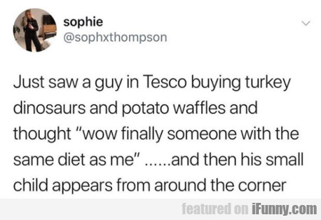 Just Saw A Guy In Tesco Buying Turkey Dinosaurs