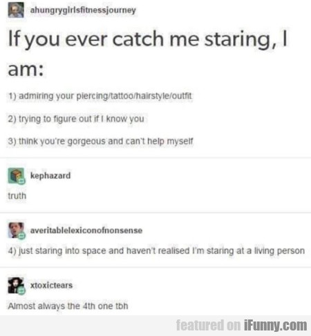 If you ever catch me staring, I am...