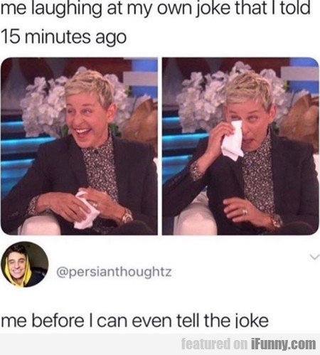 Me Laughing At My Own Joke That I Told 15 Minutes