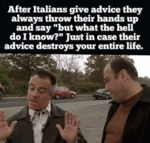 After Italians Give Advice They Always Throw Their