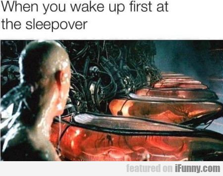 When you wake up first at the sleepover
