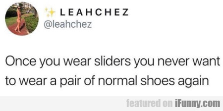 Once You Wear Sliders You Never Want To Wear