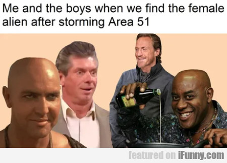 Me and the boys when we find the female