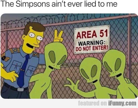 The Simpsons Ain't Ever Lied To Me
