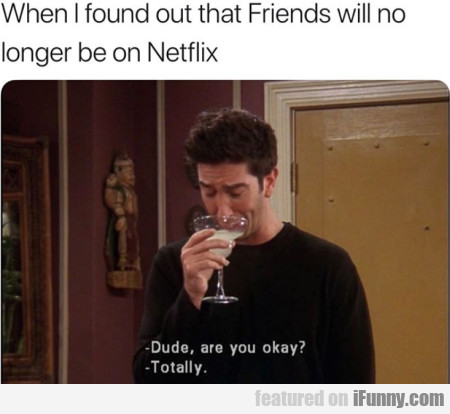 When I Found Out That Friends Will No Longer Be...