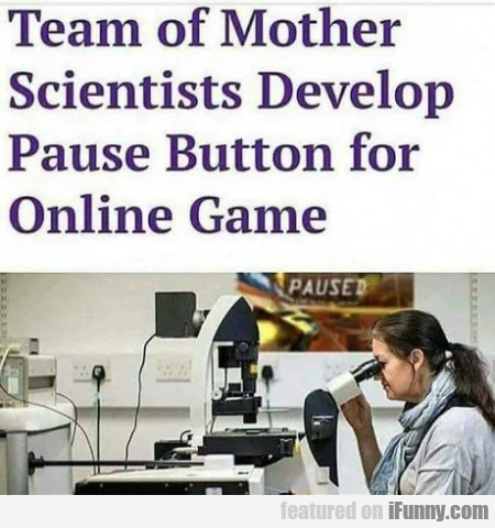 Team Of Mother Scientists Develop Pause Button...