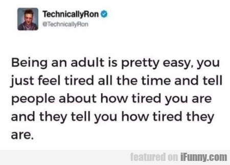 Being an adult is pretty easy, you just feel tired
