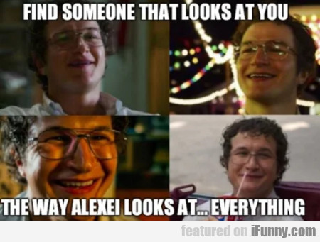 Find Someone That Looks At You The Way Alexei...