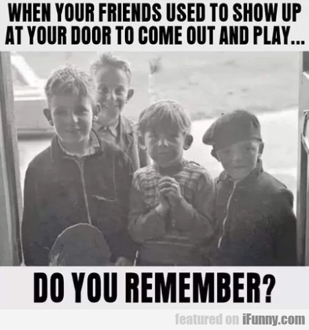 When Your Friends Used To Show Up At Your Door...