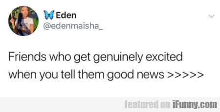 Friends who get genuinely excited when you tell...