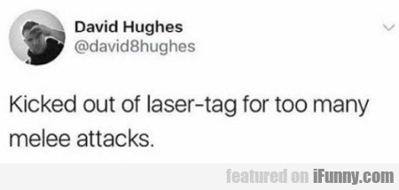Kicked Out Of Laser-tag For Too Many Melee Attacks