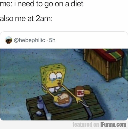 Me - I Need To Go On A Diet - Also Me At 2 Am