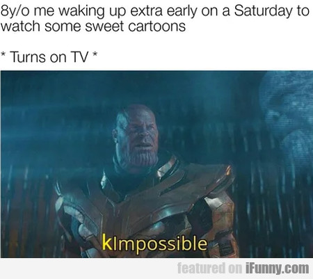 8 yo me waking up extra early on a Saturday to...