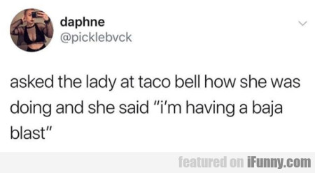 asked the lady at taco bell how she was doing