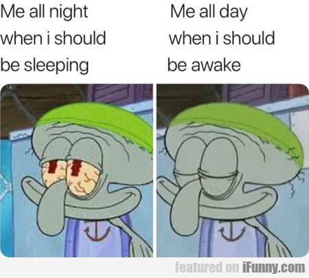 Me all night when I should be sleeping