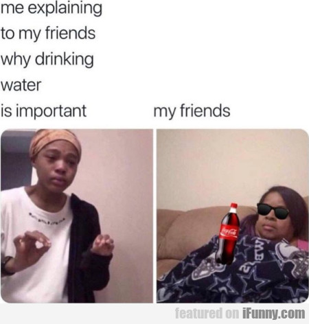 Me explaining to my friends why drinking water