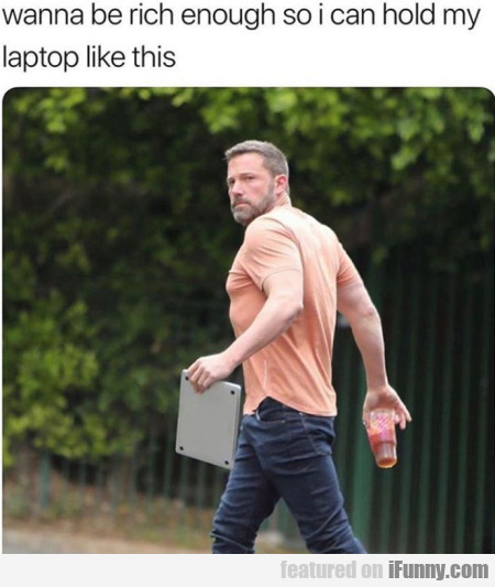 Wanna be rich enough so I can hold my laptop