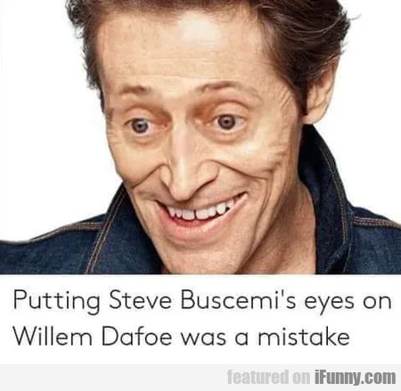 Putting Steve Buscemis's Eyes On Willem Dafoe