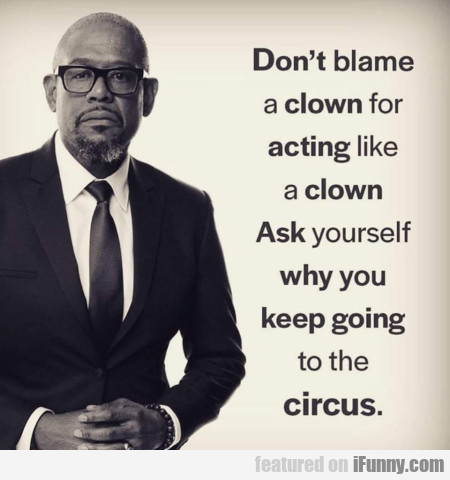 Don't blame a clown for acting like a clown