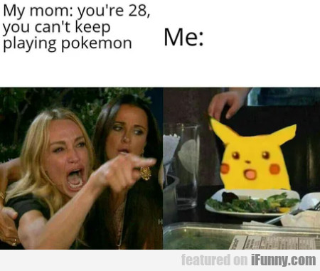 My Mom - You're 28, You Can't Keep Playing Pokemon