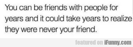 You Can Be Friends With People For Years...
