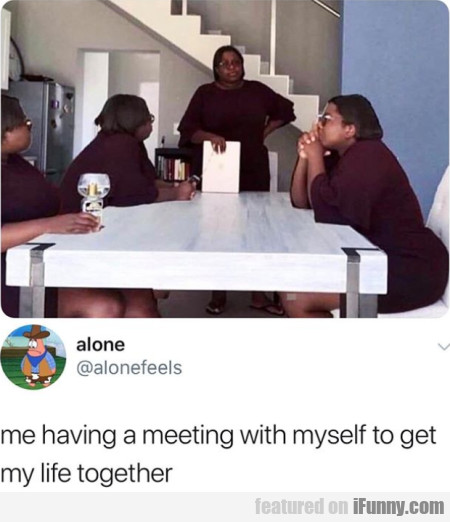 Me having a meeting with myself to get my life