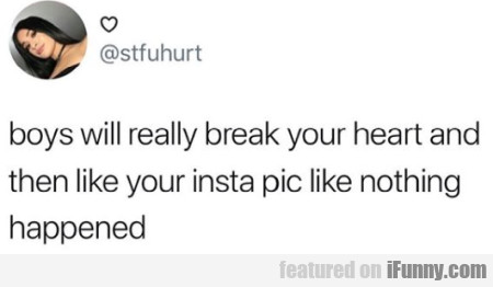 boys will really break your heart and then like...