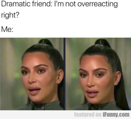 Dramatic friend - I'm not overreacting right