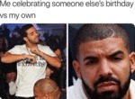 Me Celebrating Someone Else's Birthday Vs My Own