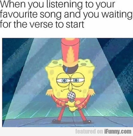 When you listening to your favourite song and...
