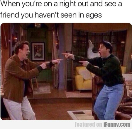 When you're on a night out and see a friend