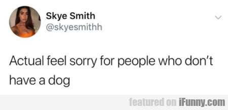 Actual feel sorry for people who don't have a dog