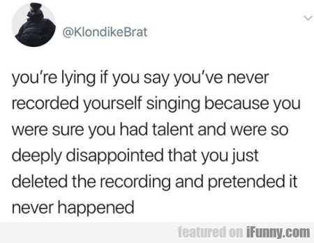 You're Lying If You Say You've Never Recorded Your