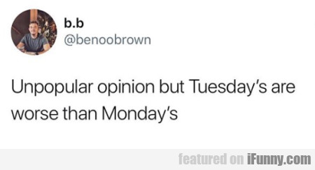 Unpopular Opinion But Tuesday's Are Worse Than...
