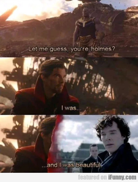 Let met guess, you're holmes - I was....