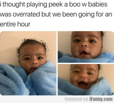 I Thought Playing Peek A Boo W Babies Was...