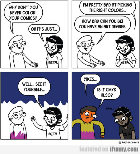 why don't you never color your comics?