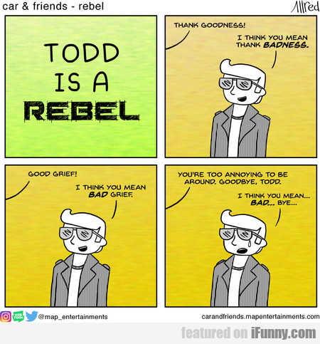 todd is a rebel. thank goodness!i think you...