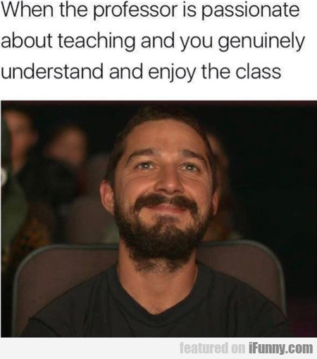 When the professor is passionate about teaching