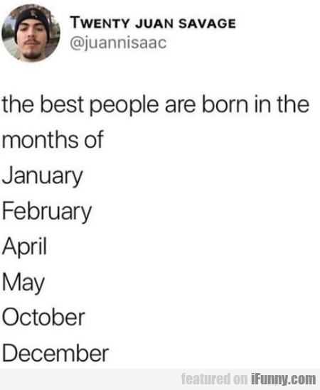 The Best People Are Born In The Months Of...