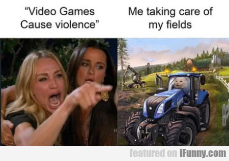 Video Games Cause Violence - Me Taking Care Of...