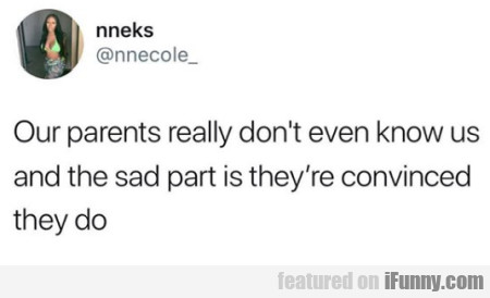 Our Parents Really Don't Ever Know Us