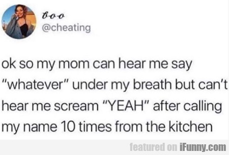 Ok So My Mom Can Hear Me Say Whatever