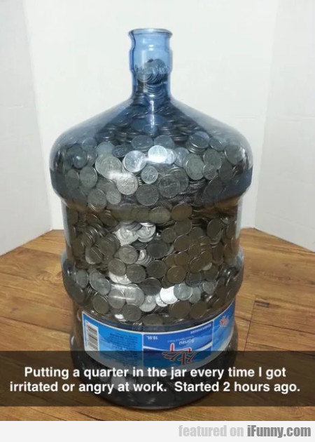 Putting A Quarter In The Jar Every Time I Got...