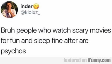 Bruh people who watch scary movies for fun