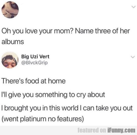 Oh you love your mom - Name three of her albums