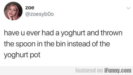 Have U Ever Had A Yoghurt And Thrown The Spoon