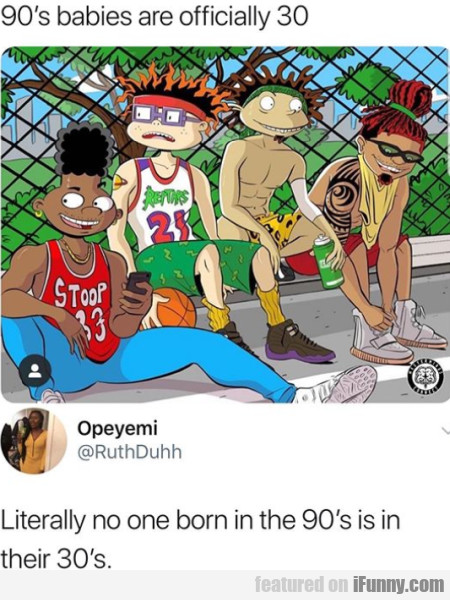 90's babies are officially 30 - Literally no one..