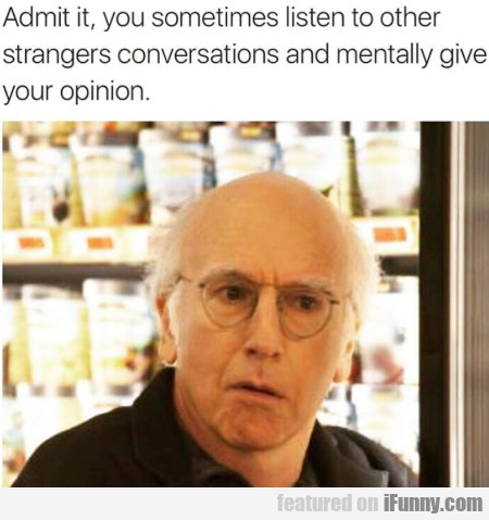 Admit It, You Sometimes Listen To Other Stranger..