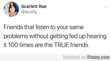 Friends that listen to your same problems